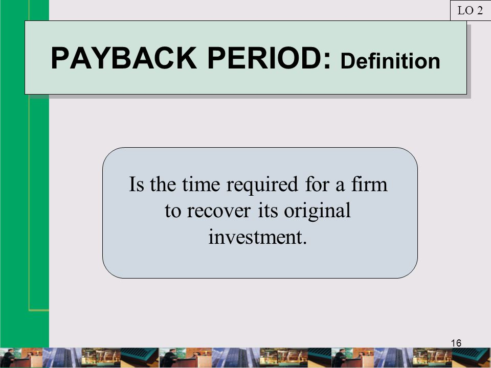 16 PAYBACK PERIOD: Definition Is the time required for a firm to recover its original investment.
