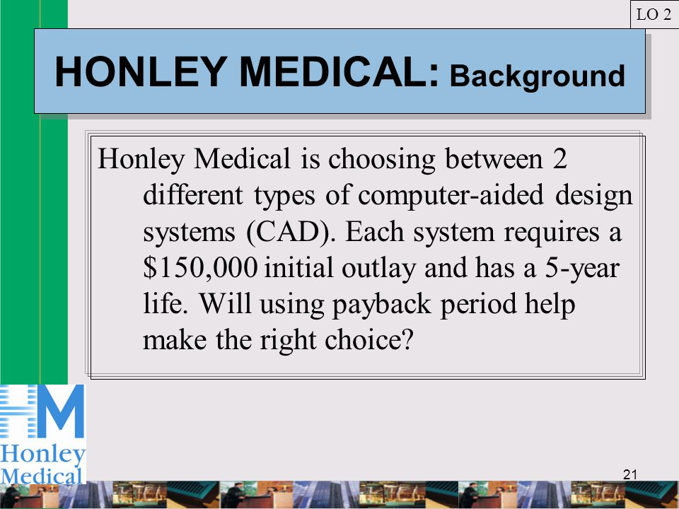 21 HONLEY MEDICAL: Background Honley Medical is choosing between 2 different types of computer-aided design systems (CAD).