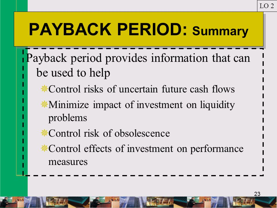 23 PAYBACK PERIOD: Summary Payback period provides information that can be used to help  Control risks of uncertain future cash flows  Minimize impact of investment on liquidity problems  Control risk of obsolescence  Control effects of investment on performance measures LO 2