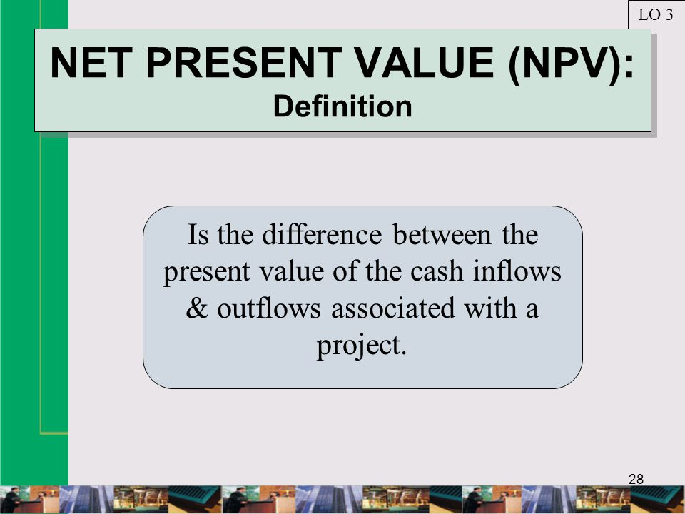 28 NET PRESENT VALUE (NPV): Definition Is the difference between the present value of the cash inflows & outflows associated with a project.