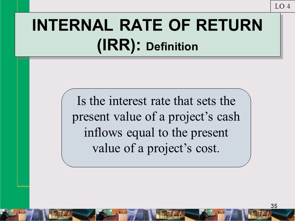 35 INTERNAL RATE OF RETURN (IRR): Definition Is the interest rate that sets the present value of a project's cash inflows equal to the present value of a project's cost.