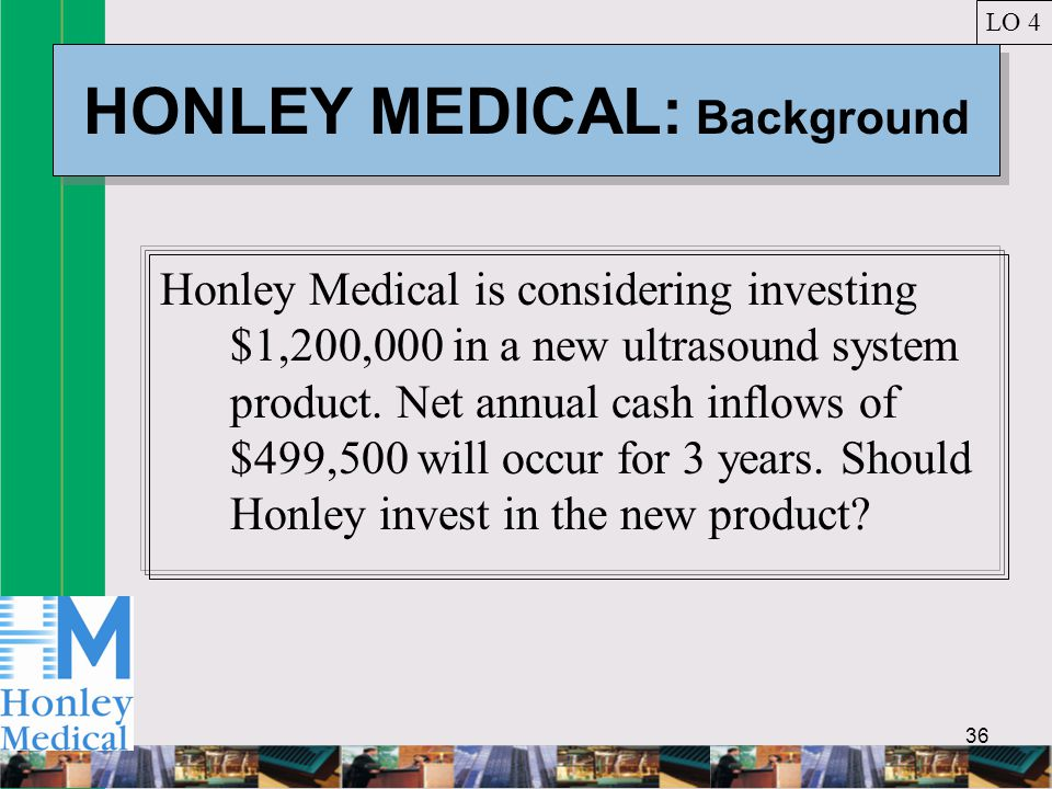 36 HONLEY MEDICAL: Background Honley Medical is considering investing $1,200,000 in a new ultrasound system product.
