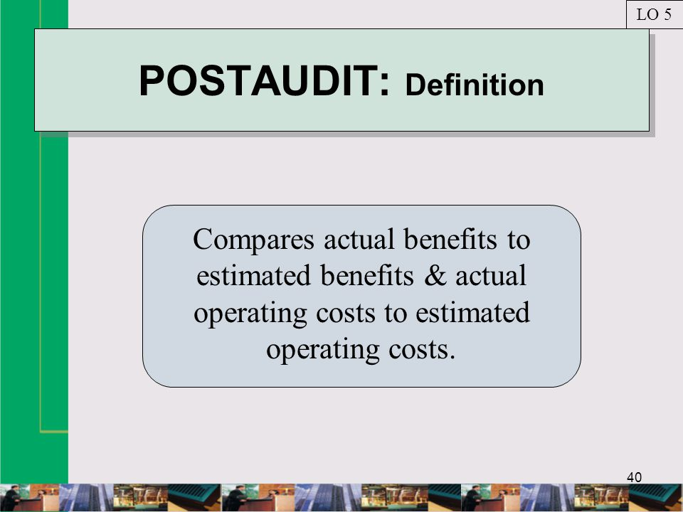 40 POSTAUDIT: Definition Compares actual benefits to estimated benefits & actual operating costs to estimated operating costs.