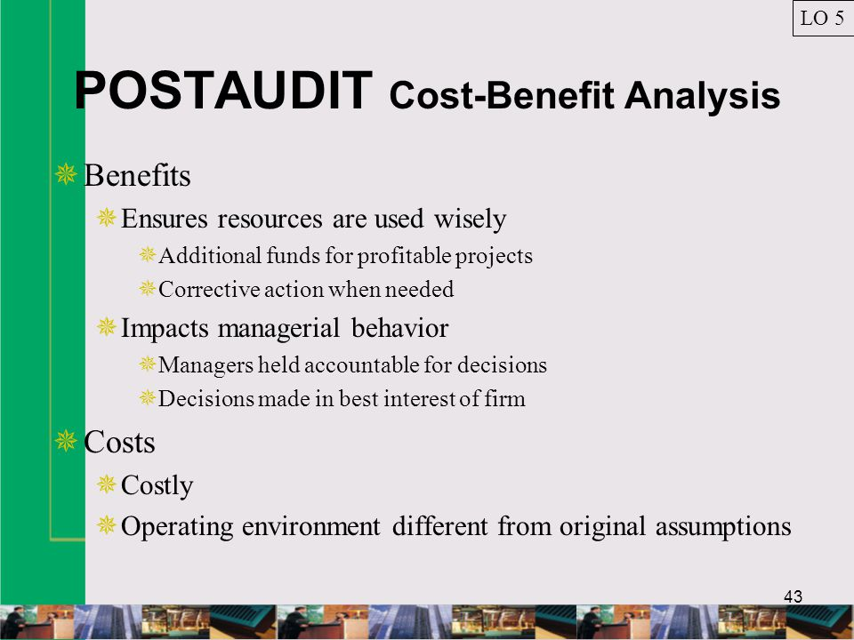 43 POSTAUDIT Cost-Benefit Analysis  Benefits  Ensures resources are used wisely  Additional funds for profitable projects  Corrective action when needed  Impacts managerial behavior  Managers held accountable for decisions  Decisions made in best interest of firm  Costs  Costly  Operating environment different from original assumptions LO 5