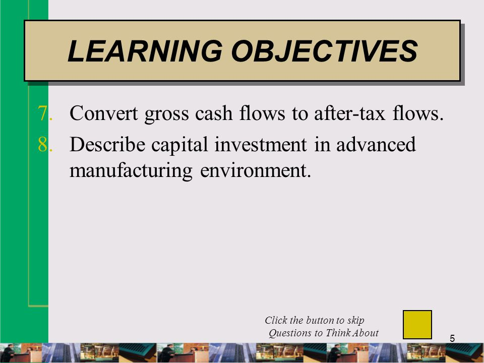 5 7.Convert gross cash flows to after-tax flows. 8.Describe capital investment in advanced manufacturing environment. LEARNING OBJECTIVES Click the bu