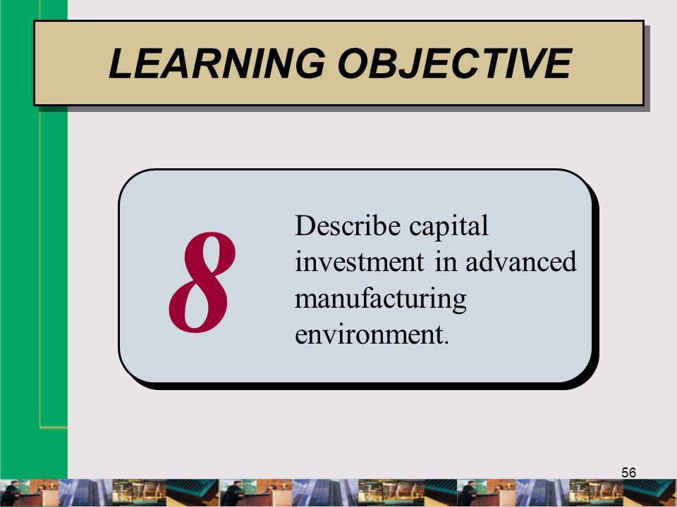 56 8 Describe capital investment in advanced manufacturing environment. LEARNING OBJECTIVE