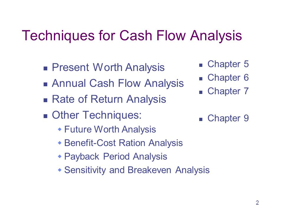 2 Techniques for Cash Flow Analysis Present Worth Analysis Annual Cash Flow Analysis Rate of Return Analysis Other Techniques:  Future Worth Analysis  Benefit-Cost Ration Analysis  Payback Period Analysis  Sensitivity and Breakeven Analysis Chapter 5 Chapter 6 Chapter 7 Chapter 9