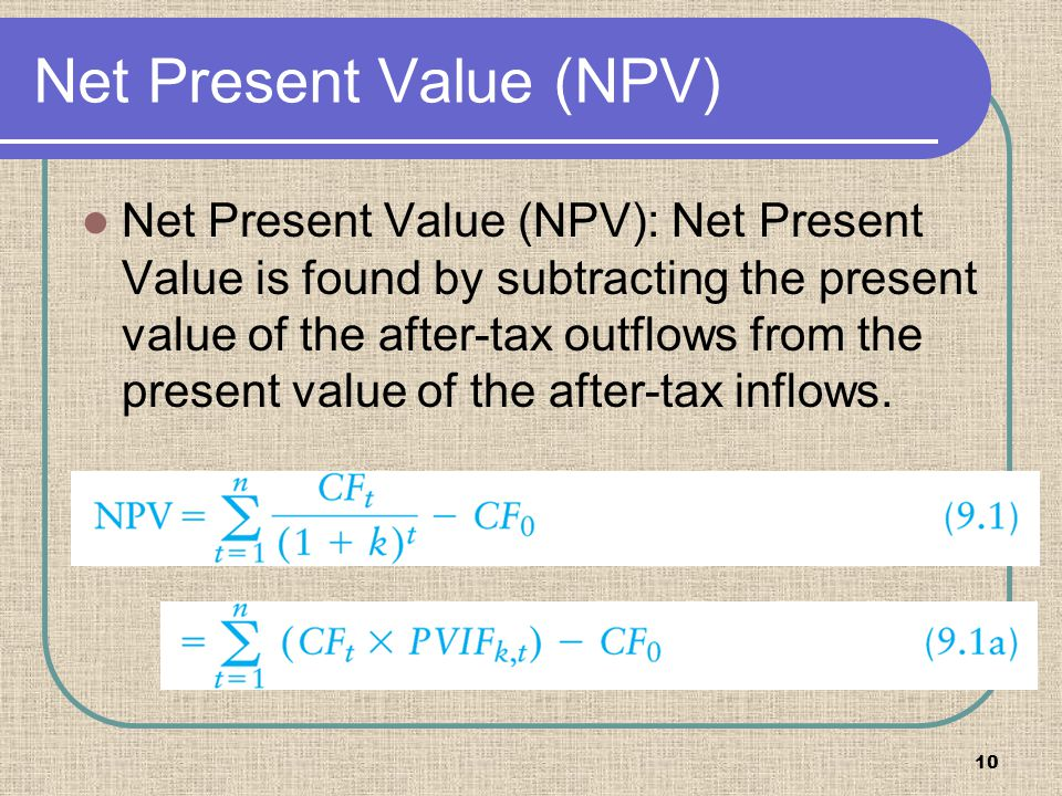 10 Net Present Value (NPV) Net Present Value (NPV): Net Present Value is found by subtracting the present value of the after-tax outflows from the pre
