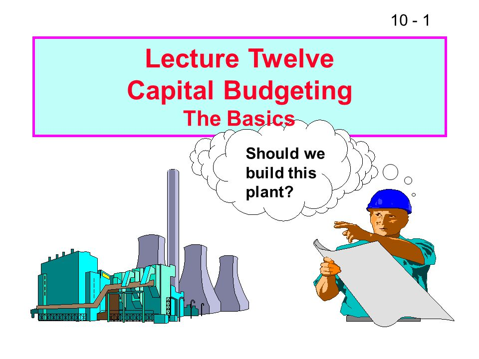10 - 1 Should we build this plant Lecture Twelve Capital Budgeting The Basics