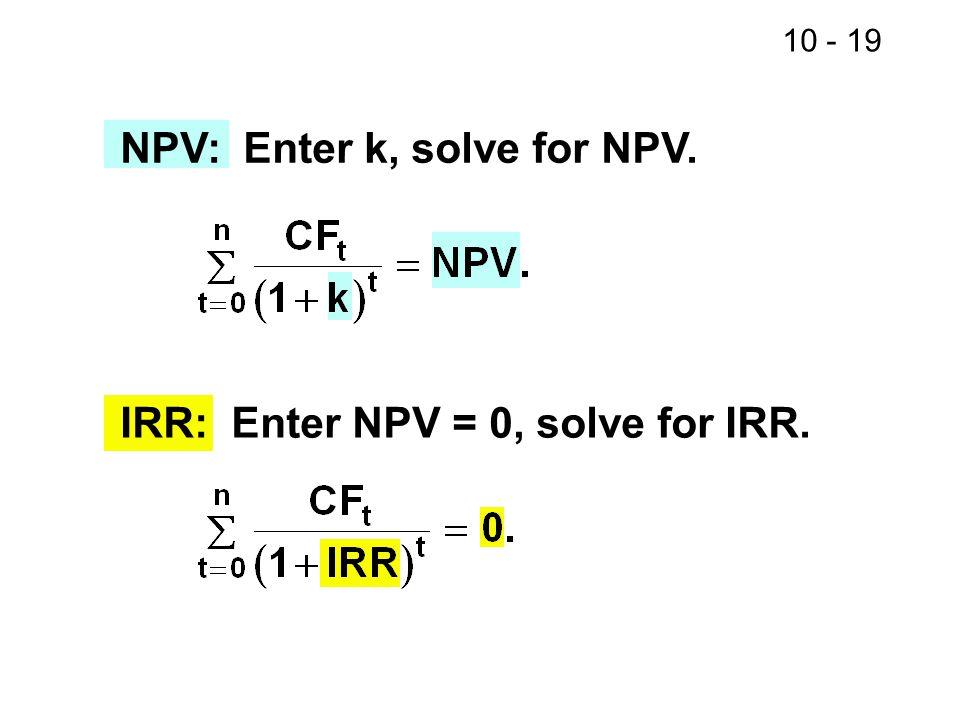 10 - 19 NPV: Enter k, solve for NPV. IRR: Enter NPV = 0, solve for IRR.