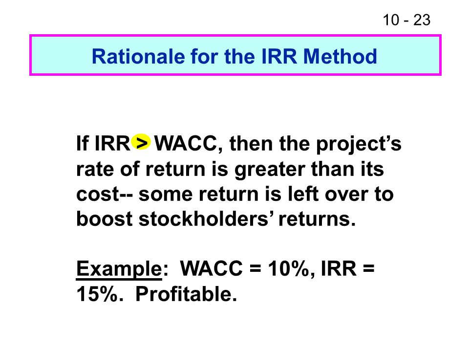 10 - 23 Rationale for the IRR Method If IRR > WACC, then the project's rate of return is greater than its cost-- some return is left over to boost stockholders' returns.