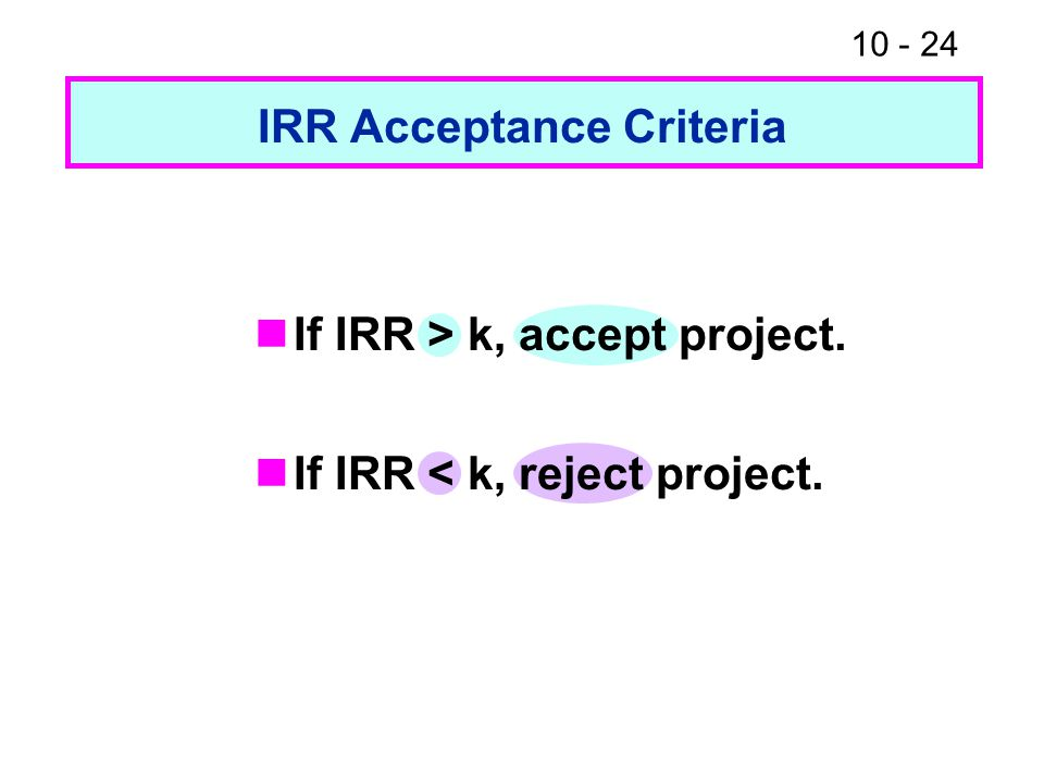 10 - 24 IRR Acceptance Criteria If IRR > k, accept project. If IRR < k, reject project.
