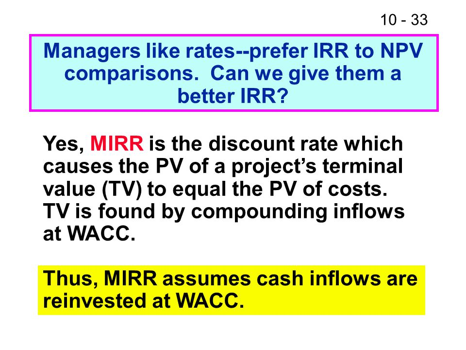 10 - 33 Managers like rates--prefer IRR to NPV comparisons.