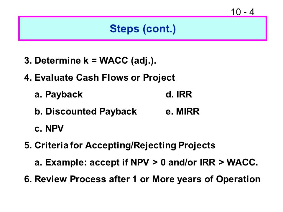 10 - 4 Steps (cont.) 3. Determine k = WACC (adj.). 4. Evaluate Cash Flows or Project a. Paybackd. IRR b. Discounted Paybacke. MIRR c. NPV 5. Criteria