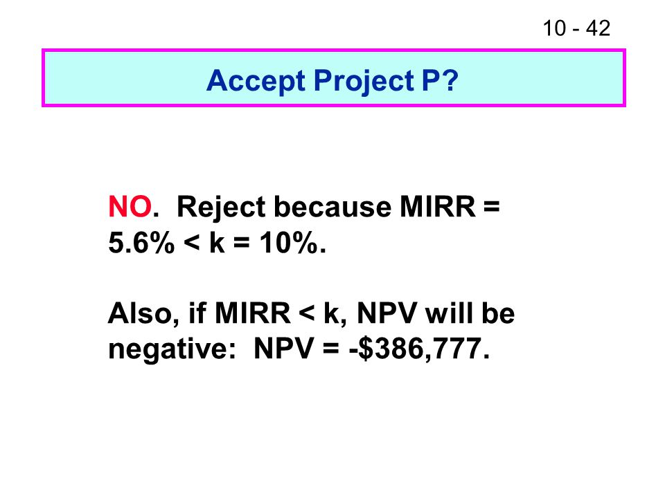 10 - 42 Accept Project P. NO. Reject because MIRR = 5.6% < k = 10%.