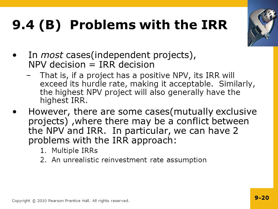 Copyright © 2010 Pearson Prentice Hall. All rights reserved. 9-20 9.4 (B) Problems with the IRR In most cases(independent projects), NPV decision = IR