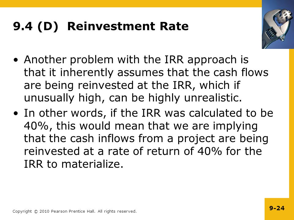 Copyright © 2010 Pearson Prentice Hall. All rights reserved. 9-24 9.4 (D) Reinvestment Rate Another problem with the IRR approach is that it inherentl