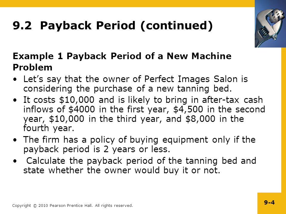 Copyright © 2010 Pearson Prentice Hall. All rights reserved. 9-4 9.2 Payback Period (continued) Example 1 Payback Period of a New Machine Problem Let'