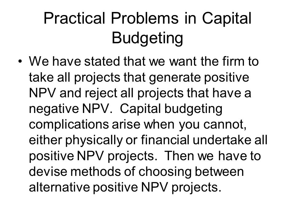 Practical Problems in Capital Budgeting We have stated that we want the firm to take all projects that generate positive NPV and reject all projects t