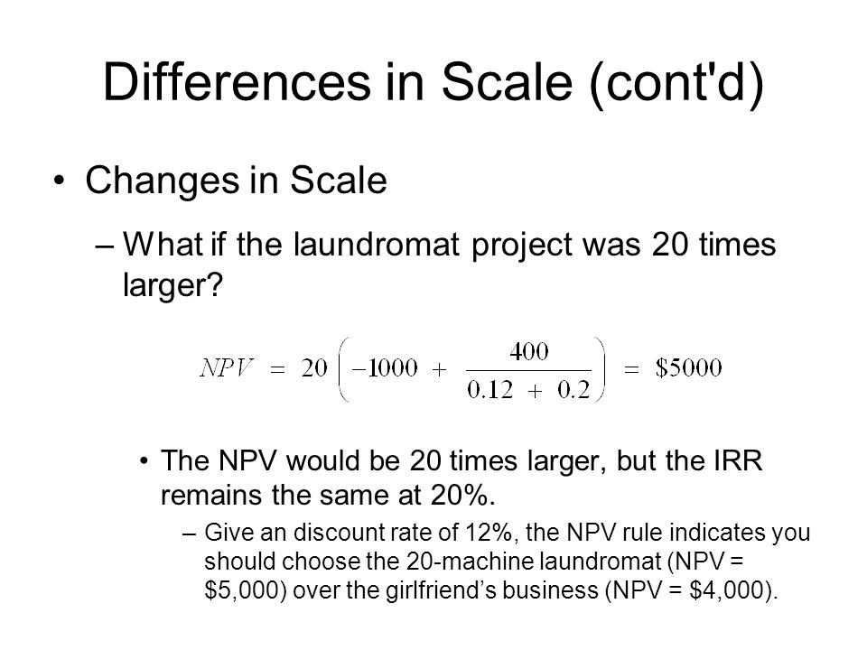 Differences in Scale (cont'd) Changes in Scale –What if the laundromat project was 20 times larger? The NPV would be 20 times larger, but the IRR rema