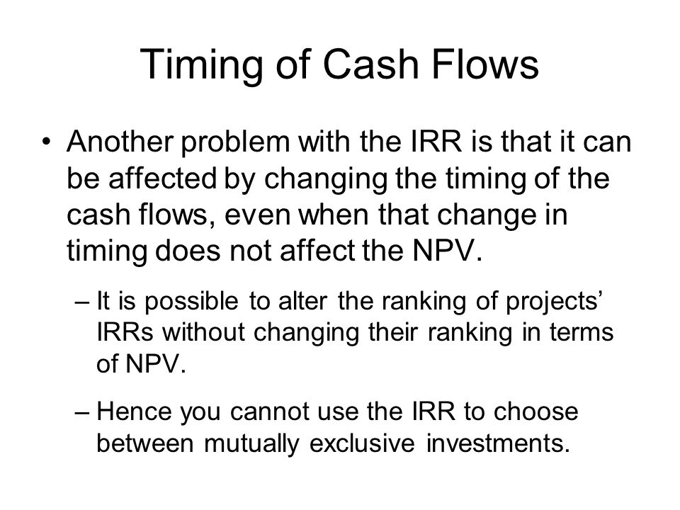 Timing of Cash Flows Another problem with the IRR is that it can be affected by changing the timing of the cash flows, even when that change in timing