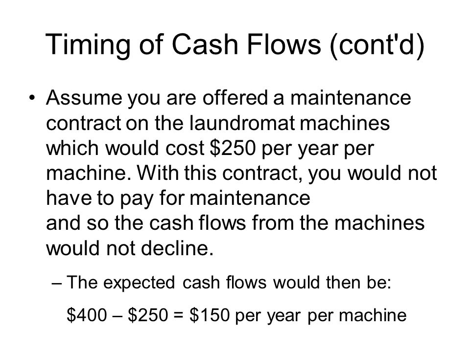 Timing of Cash Flows (cont'd) Assume you are offered a maintenance contract on the laundromat machines which would cost $250 per year per machine. Wit