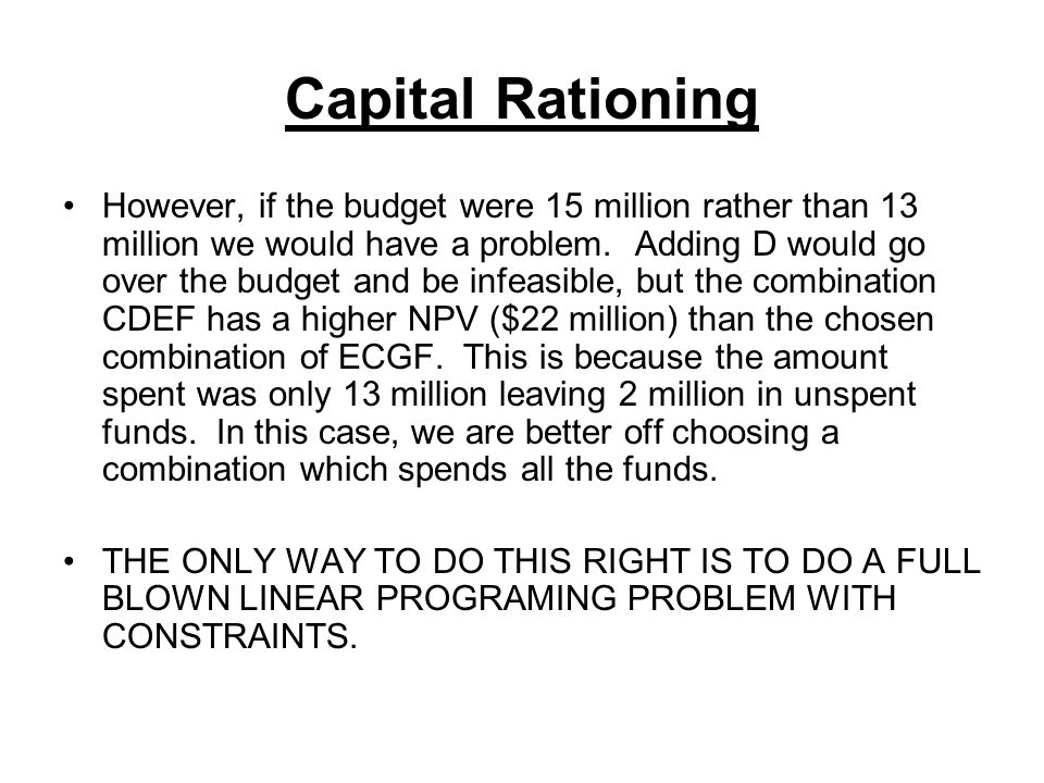 Capital Rationing However, if the budget were 15 million rather than 13 million we would have a problem. Adding D would go over the budget and be infe