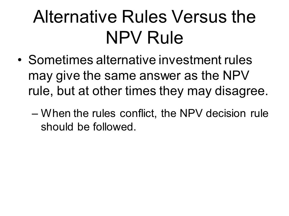 Alternative Rules Versus the NPV Rule Sometimes alternative investment rules may give the same answer as the NPV rule, but at other times they may dis