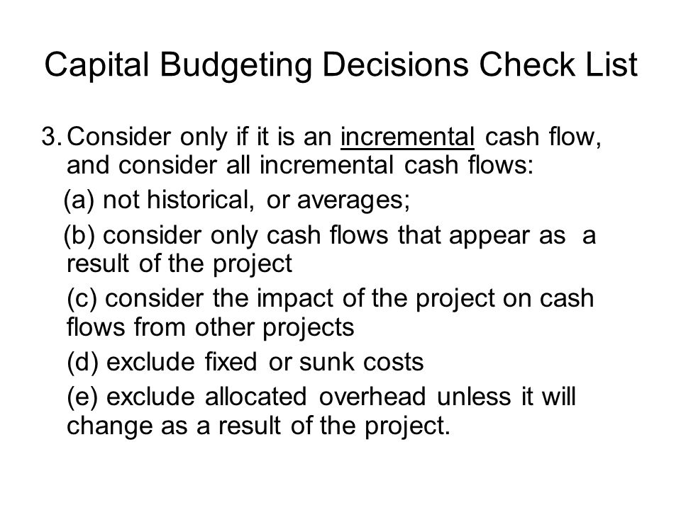 Capital Budgeting Decisions Check List 3.Consider only if it is an incremental cash flow, and consider all incremental cash flows: (a) not historical,