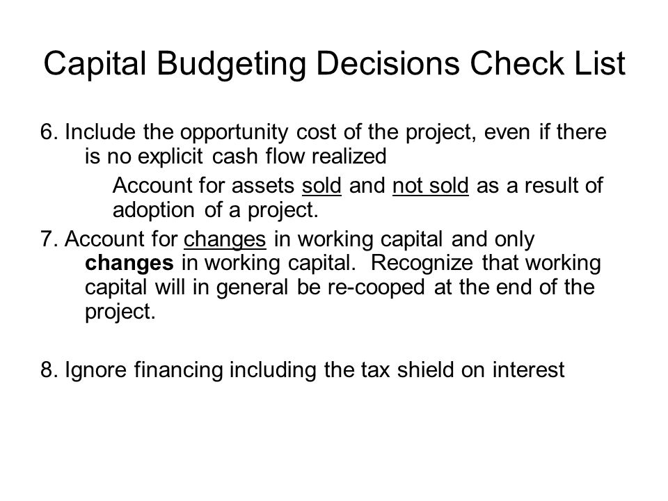 Capital Budgeting Decisions Check List 6. Include the opportunity cost of the project, even if there is no explicit cash flow realized Account for ass