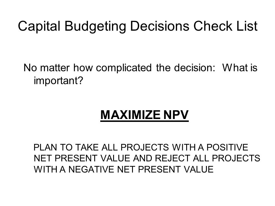 Capital Budgeting Decisions Check List No matter how complicated the decision: What is important? MAXIMIZE NPV PLAN TO TAKE ALL PROJECTS WITH A POSITI