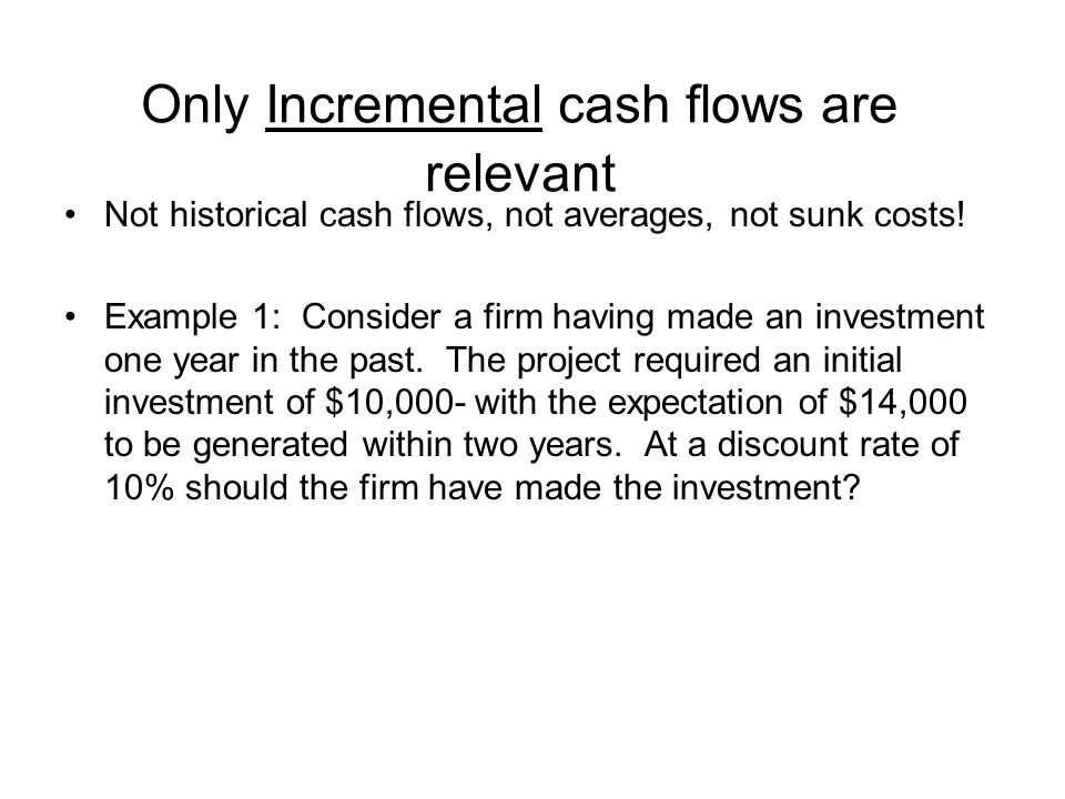 Only Incremental cash flows are relevant Not historical cash flows, not averages, not sunk costs! Example 1: Consider a firm having made an investment