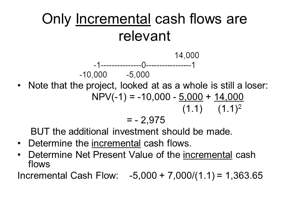 Only Incremental cash flows are relevant 14,000 -1---------------0-----------------1 -10,000 -5,000 Note that the project, looked at as a whole is sti
