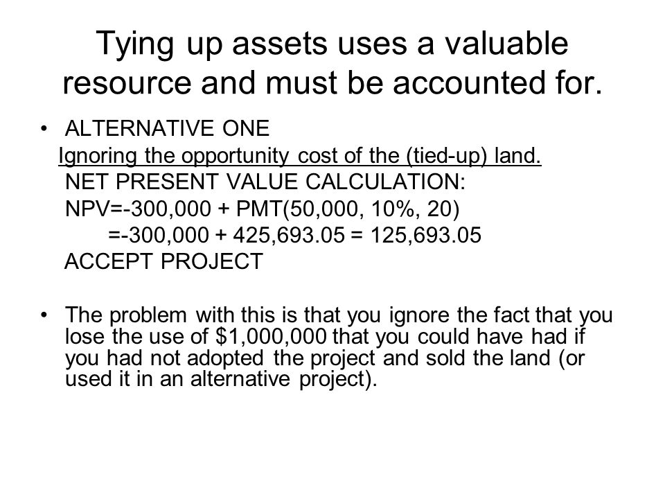 Tying up assets uses a valuable resource and must be accounted for. ALTERNATIVE ONE Ignoring the opportunity cost of the (tied-up) land. NET PRESENT V