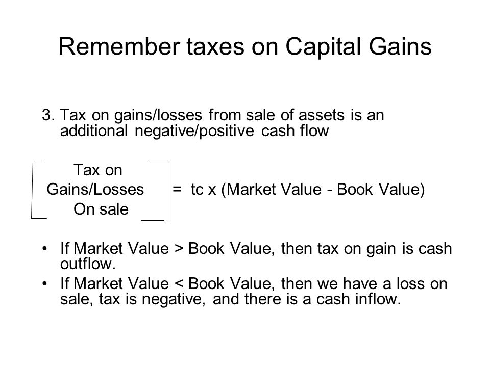 Remember taxes on Capital Gains 3. Tax on gains/losses from sale of assets is an additional negative/positive cash flow Tax on Gains/Losses = tc x (Ma