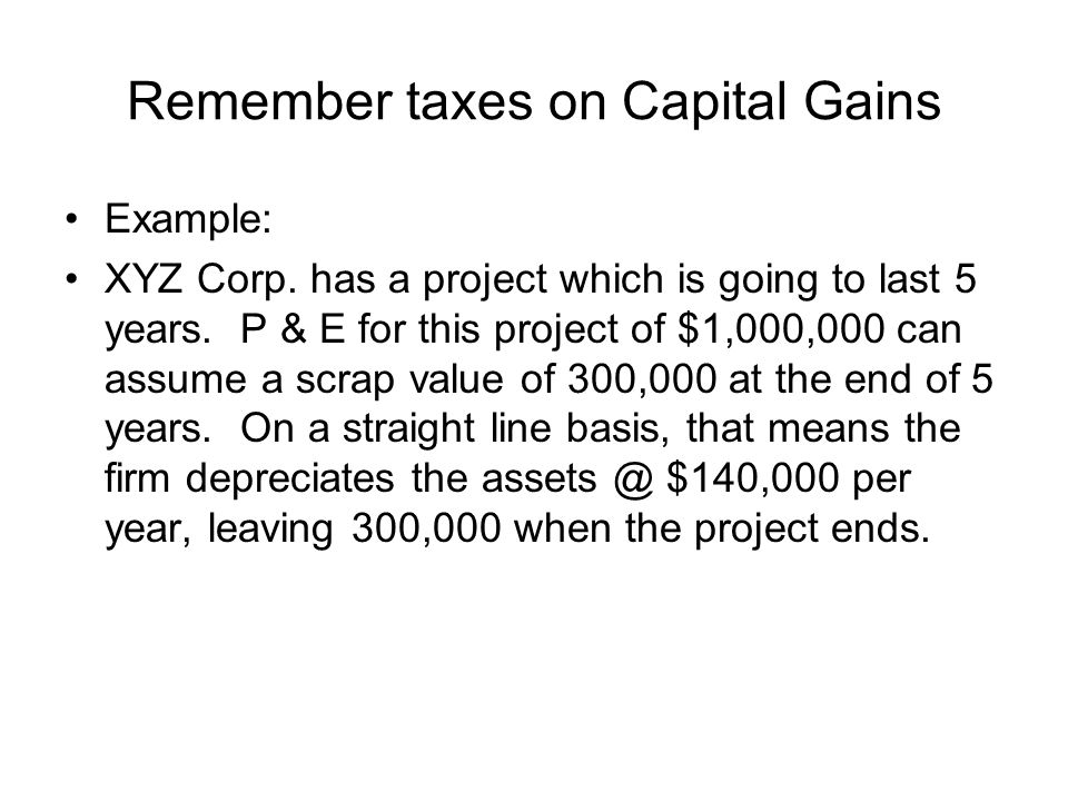 Remember taxes on Capital Gains Example: XYZ Corp. has a project which is going to last 5 years. P & E for this project of $1,000,000 can assume a scr