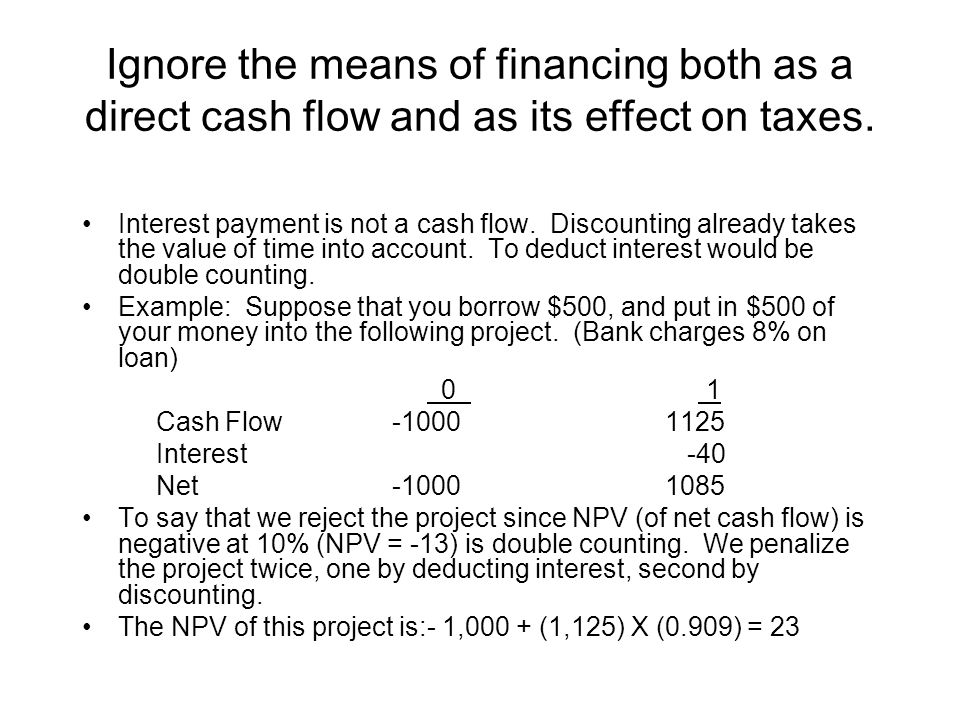 Ignore the means of financing both as a direct cash flow and as its effect on taxes. Interest payment is not a cash flow. Discounting already takes th