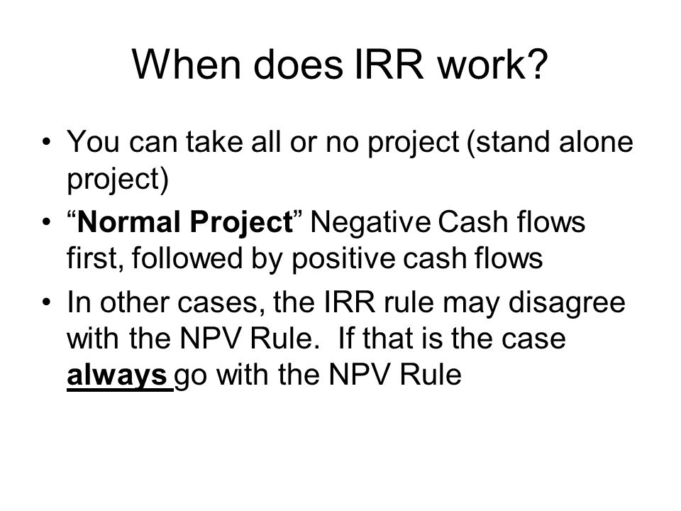 """When does IRR work? You can take all or no project (stand alone project) """"Normal Project"""" Negative Cash flows first, followed by positive cash flows I"""