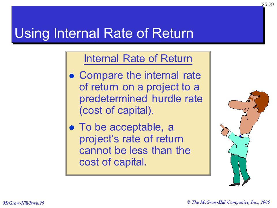 McGraw-Hill/Irwin29 25-29 © The McGraw-Hill Companies, Inc., 2006 Internal Rate of Return l Compare the internal rate of return on a project to a pred