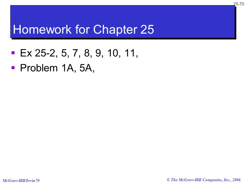 McGraw-Hill/Irwin70 25-70 © The McGraw-Hill Companies, Inc., 2006 Homework for Chapter 25  Ex 25-2, 5, 7, 8, 9, 10, 11,  Problem 1A, 5A,