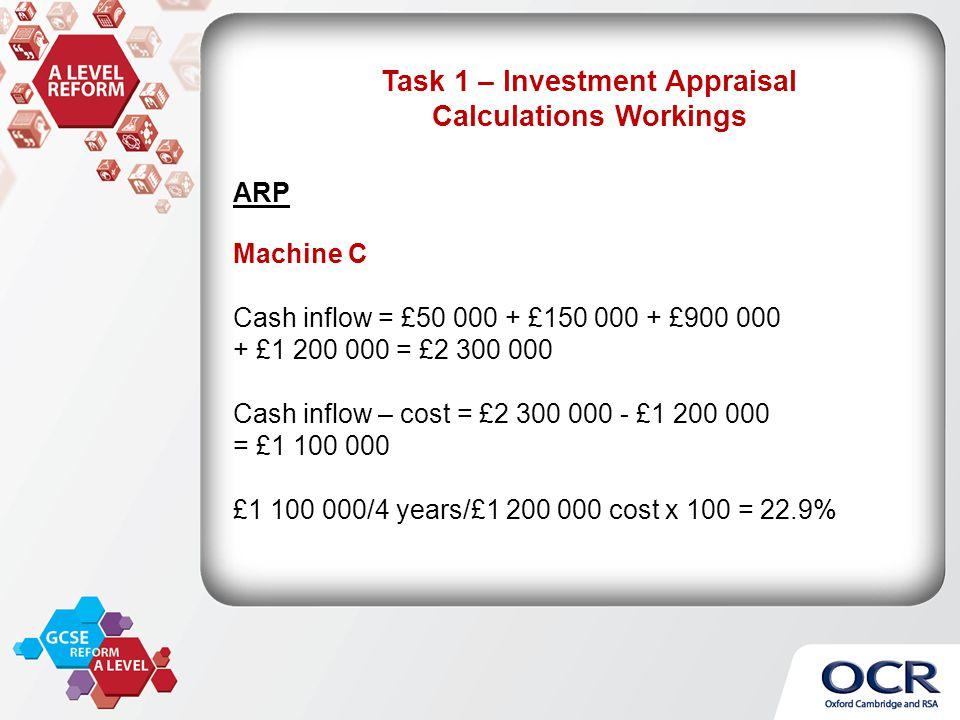 ARP Machine C Cash inflow = £50 000 + £150 000 + £900 000 + £1 200 000 = £2 300 000 Cash inflow – cost = £2 300 000 - £1 200 000 = £1 100 000 £1 100 000/4 years/£1 200 000 cost x 100 = 22.9%