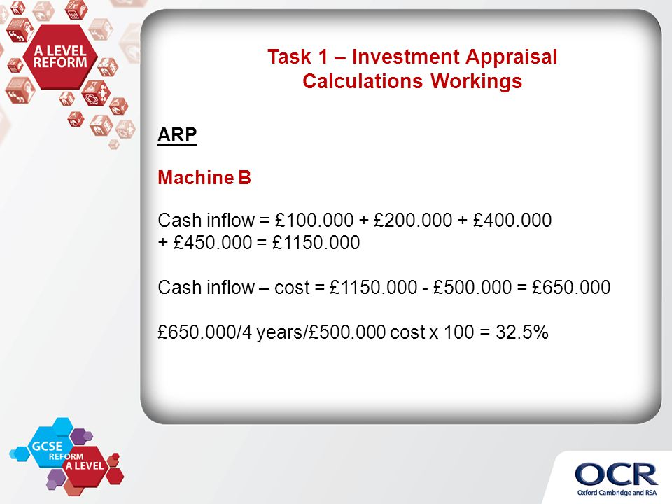 ARP Machine B Cash inflow = £100.000 + £200.000 + £400.000 + £450.000 = £1150.000 Cash inflow – cost = £1150.000 - £500.000 = £650.000 £650.000/4 years/£500.000 cost x 100 = 32.5% Task 1 – Investment Appraisal Calculations Workings