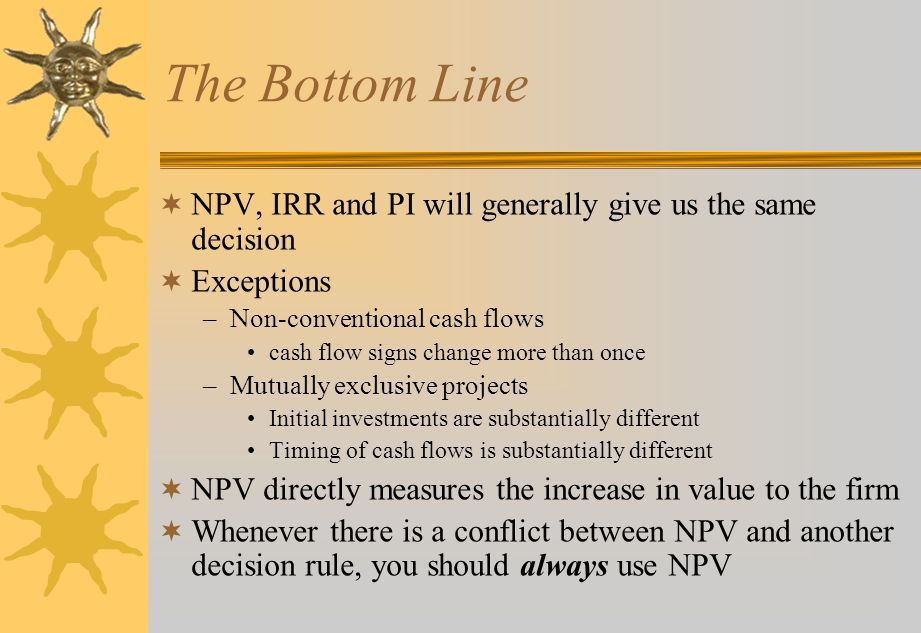 The Bottom Line  NPV, IRR and PI will generally give us the same decision  Exceptions –Non-conventional cash flows cash flow signs change more than once –Mutually exclusive projects Initial investments are substantially different Timing of cash flows is substantially different  NPV directly measures the increase in value to the firm  Whenever there is a conflict between NPV and another decision rule, you should always use NPV