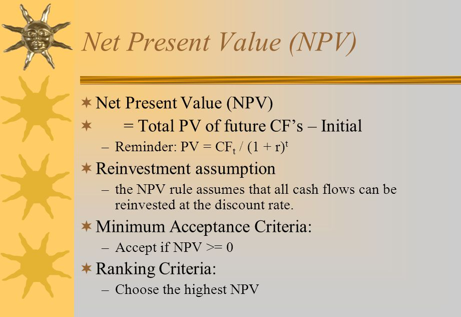 Net Present Value (NPV)  Net Present Value (NPV)  = Total PV of future CF's – Initial –Reminder: PV = CF t / (1 + r) t  Reinvestment assumption –the NPV rule assumes that all cash flows can be reinvested at the discount rate.