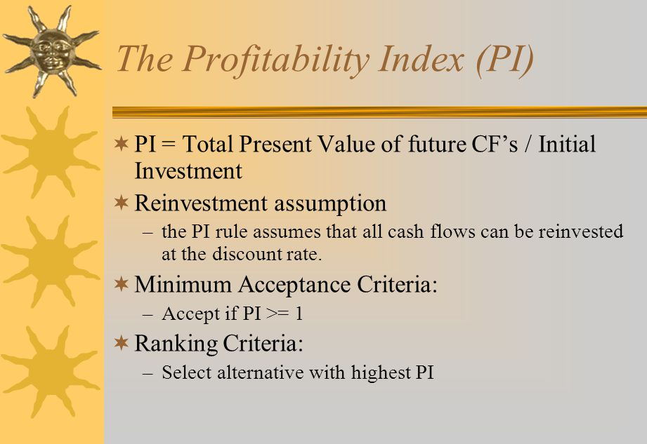 The Profitability Index (PI)  PI = Total Present Value of future CF's / Initial Investment  Reinvestment assumption –the PI rule assumes that all cash flows can be reinvested at the discount rate.