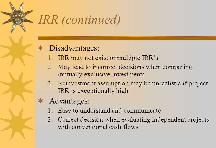 IRR (continued)  Disadvantages: 1.IRR may not exist or multiple IRR's 2.May lead to incorrect decisions when comparing mutually exclusive investments 3.Reinvestment assumption may be unrealistic if project IRR is exceptionally high  Advantages: 1.Easy to understand and communicate 2.Correct decision when evaluating independent projects with conventional cash flows