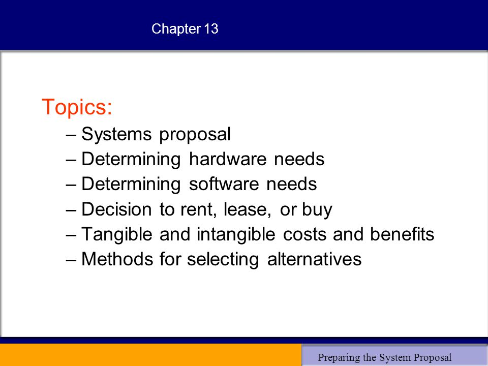 Preparing the System Proposal Chapter 13 Topics: –Systems proposal –Determining hardware needs –Determining software needs –Decision to rent, lease, or buy –Tangible and intangible costs and benefits –Methods for selecting alternatives