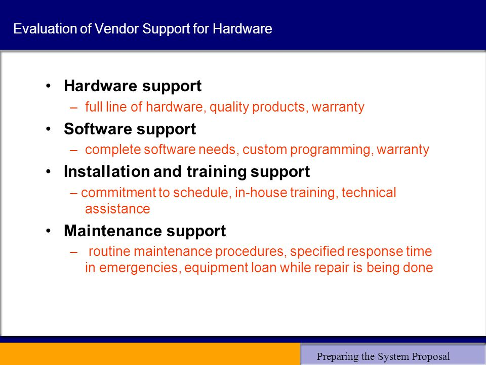 Preparing the System Proposal Evaluation of Vendor Support for Hardware Hardware support –full line of hardware, quality products, warranty Software support –complete software needs, custom programming, warranty Installation and training support – commitment to schedule, in-house training, technical assistance Maintenance support – routine maintenance procedures, specified response time in emergencies, equipment loan while repair is being done