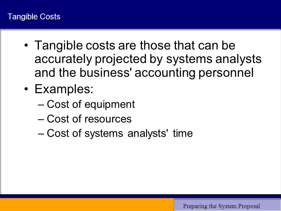 Preparing the System Proposal Tangible Costs Tangible costs are those that can be accurately projected by systems analysts and the business' accountin