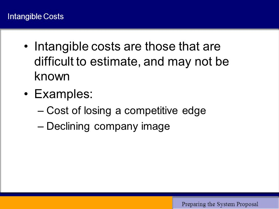 Preparing the System Proposal Intangible Costs Intangible costs are those that are difficult to estimate, and may not be known Examples: –Cost of losing a competitive edge –Declining company image